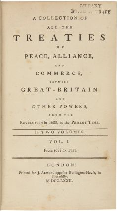 A COLLECTION OF ALL THE TREATIES OF PEACE, ALLIANCE, AND COMMERCE, BETWEEN GREAT-BRITAIN AND OTHER POWERS, FROM THE REVOLUTION IN 1688, TO THE PRESENT TIME.