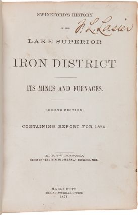SWINEFORD'S HISTORY OF THE LAKE SUPERIOR IRON DISTRICT ITS MINES AND FURNACES. SECOND EDITION. CONTAINING REPORT FOR 1870. [bound with:] APPENDIX TO SWINEFORD'S HISTORY...BEING A REVIEW OF ITS MINES AND FURNACES FOR 1871. [bound with:] APPENDIX...1872. [bound with:] APPENDIX...1873. [bound with:] HISTORY AND REVIEW OF THE COPPER, IRON, SILVER, SLATE AND OTHER MATERIAL INTERESTS OF THE SOUTH SHORE OF LAKE SUPERIOR. [bound with:] [PORTION OF UPPER PENINSULA-AREA ALMANAC FOR 1877]. [bound with:] STATE OF MICHIGAN. MINING LAW OF 1877.