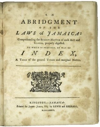 ACTS OF ASSEMBLY. PASSED IN THE ISLAND OF JAMAICA; FROM 1770, TO 1783, INCLUSIVE. [bound with:] AN ABRIDGMENT OF THE LAWS OF JAMAICA: COMPREHENDING THE SUBJECT-MATTER OF EACH ACT AND CLAUSE, PROPERLY DIGESTED. TO WHICH IS PREFIXED, BY WAY OF INDEX, A TABLE OF THE GENERAL TITLES AND MARGINAL NOTES.