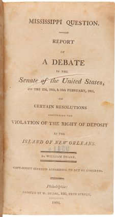 MISSISSIPPI QUESTION. REPORT OF A DEBATE IN THE SENATE OF THE UNITED STATES, ON THE 23d, & 25th FEBRUARY, 1803, ON CERTAIN RESOLUTIONS CONCERNING THE VIOLATION OF THE RIGHT OF DEPOSIT IN THE ISLAND OF NEW ORLEANS.