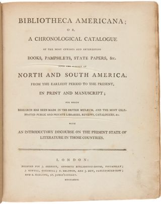BIBLIOTHECA AMERICANA; OR, A CHRONOLOGICAL CATALOGUE OF THE MOST CURIOUS AND INTERESTING BOOKS, PAMPHLETS, STATE PAPERS, &c. UPON THE SUBJECT OF NORTH AND SOUTH AMERICA, FROM THE EARLIEST PERIOD TO THE PRESENT, IN PRINT AND MANUSCRIPT...WITH AN INTRODUCTORY DISCOURSE ON THE PRESENT STATE OF LITERATURE IN THOSE COUNTRIES.