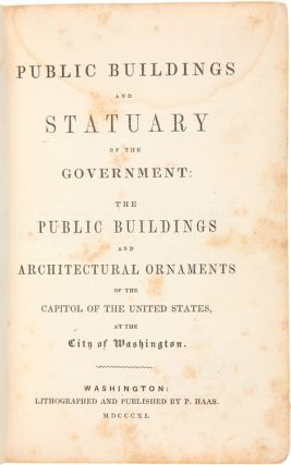 PUBLIC BUILDINGS AND STATUARY OF THE GOVERNMENT: THE PUBLIC BUILDINGS AND ARCHITECTURAL ORNAMENTS OF THE CAPITOL OF THE UNITED STATES, AT THE CITY OF WASHINGTON.