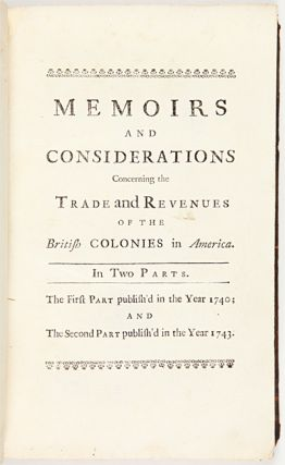 MEMOIRS AND CONSIDERATIONS CONCERNING THE TRADE AND REVENUES OF THE BRITISH COLONIES IN AMERICA. WITH PROPOSALS FOR RENDERING THOSE COLONIES MORE BENEFICIAL TO GREAT BRITAIN. [with:] THE SECOND PART....