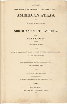 A COMPLETE HISTORICAL, CHRONOLOGICAL, AND GEOGRAPHICAL AMERICAN ATLAS, BEING A GUIDE TO THE HISTORY OF NORTH AND SOUTH AMERICA, AND THE WEST INDIES: EXHIBITING AN ACCURATE ACCOUNT OF THE DISCOVERY, SETTLEMENT, AND PROGRESS, OF THEIR VARIOUS KINGDOMS, STATES, PROVINCES, &c. TOGETHER WITH THE WARS, CELEBRATED BATTLES, AND REMARKABLE EVENTS, TO THE YEAR 1822.