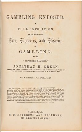 "GAMBLING EXPOSED. A FULL EXPOSITION OF ALL THE VARIOUS ARTS, MYSTERIES, AND MISERIES OF GAMBLING. By the ""Reformed Gambler,"" Jonathan H. Green."