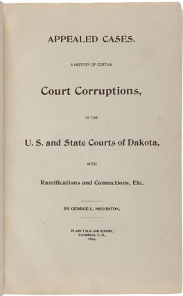 APPEALED CASES. A HISTORY OF CERTAIN COURT CORRUPTIONS, IN THE U.S. AND STATE COURTS OF DAKOTA, WITH RAMIFICATIONS AND CONNECTIONS, etc.