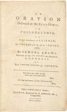 AN ORATION DELIVERED AT THE STATE-HOUSE, IN PHILADELPHIA, TO A VERY NUMEROUS AUDIENCE; ON THURSDAY THE 1st OF AUGUST, 1776. Samuel Adams.