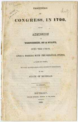 PROCEEDINGS OF CONGRESS, IN 1796, ON THE ADMISSION OF TENNESSEE, AS A STATE, INTO THE UNION, UPON...