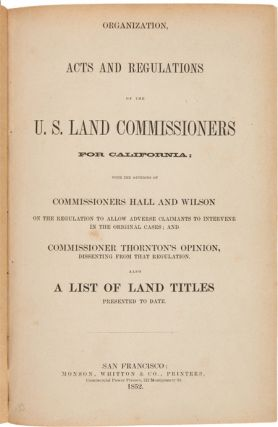 ORGANIZATION, ACTS AND REGULATIONS OF THE U.S. LAND COMMISSIONERS FOR CALIFORNIA; WITH THE OPINIONS OF COMMISSIONERS HALL AND WILSON ON THE REGULATION TO ALLOW ADVERSE CLAIMANTS TO INTERVENE IN THE ORIGINAL CASES; AND COMMISSIONER THORNTON'S DISSENTING FROM THAT REGULATION. ALSO A LIST OF LAND TITLES PRESENTED TO DATE.