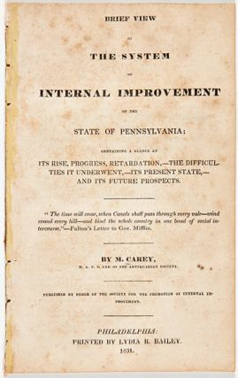 BRIEF VIEW OF THE SYSTEM OF INTERNAL IMPROVEMENT OF THE STATE OF PENNSYLVANIA; CONTAINING A...
