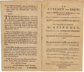 AN ATTEMPT TO SHEW, THAT AMERICA MUST BE KNOWN TO THE ANCIENTS...TO WHICH IS ADDED AN APPENDIX, CONCERNING THE AMERICAN COLONIES, AND SOME MODERN MANAGEMENTS AGAINST THEM. By an American Englishman.