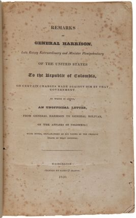 REMARKS OF GENERAL HARRISON, LATE ENVOY EXTRAORDINARY AND MINISTER PLENIPOTENTIARY OF THE UNITED STATES TO THE REPUBLIC OF COLOMBIA, ON CERTAIN CHARGES MADE AGAINST HIM BY THAT GOVERNMENT. TO WHICH IS ADDED, AN UNOFFICIAL LETTER FROM GENERAL HARRISON TO GENERAL BOLIVAR....