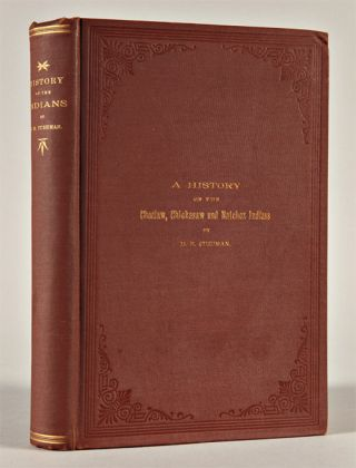 HISTORY OF THE CHOCTAW, CHICKASAW AND NATCHEZ INDIANS. H. B. Cushman
