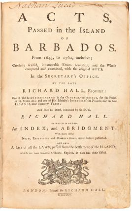 ACTS, PASSED IN THE ISLAND OF BARBADOS. FROM 1643, TO 1762, INCLUSIVE; CAREFULLY REVISED, INNUMERABLE ERRORS CORRECTED; AND THE WHOLE COMPARED AND EXAMINED, WITH THE ORIGINAL ACTS, IN THE SECRETARY'S OFFICE...TO WHICH IS ADDED, AN INDEX; AND ABRIDGMENT: WITH MANY USEFUL NOTES, REFERENCES AND OBSERVATIONS, NEVER BEFORE PUBLISHED....