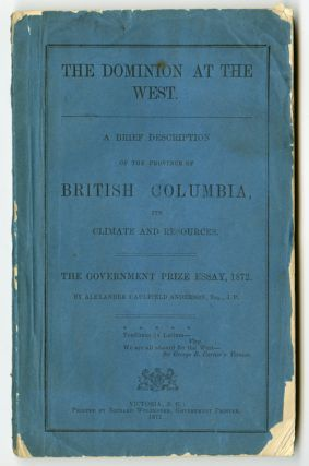 THE DOMINION AT THE WEST. A BRIEF DESCRIPTION OF THE PROVINCE OF BRITISH COLUMBIA, ITS CLIMATE AND RESOURCES. THE GOVERNMENT PRIZE ESSAY, 1872. Alexander Caulfield Anderson.