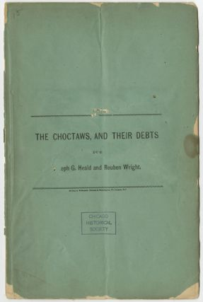THE CHOCTAWS, AND THEIR DEBTS DUE JOSEPH G. HEALD AND REUBEN WRIGHT [wrapper title]. Choctaw Indians