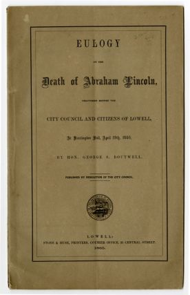 EULOGY ON THE DEATH OF ABRAHAM LINCOLN, DELIVERED BEFORE THE CITY COUNCIL AND CITIZENS OF LOWELL,...