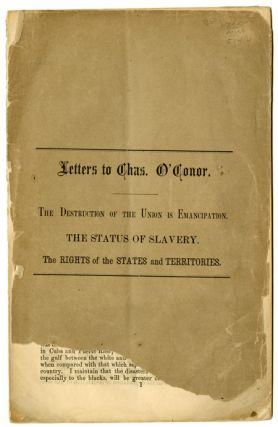 LETTERS TO CHAS. O'CONOR. THE DESTRUCTION OF THE UNION IS EMANCIPATION. THE STATUS OF SLAVERY....