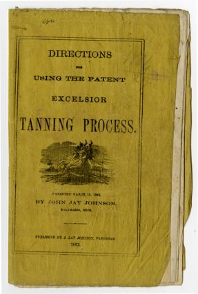 DIRECTIONS FOR USING THE PATENT EXCELSIOR TANNING PROCESS. John Jay Johnson