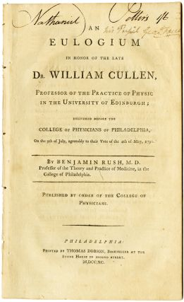 AN EULOGIUM IN HONOR OF THE LATE DR. WILLIAM CULLEN, PROFESSOR OF THE PRACTICE OF PHYSIC IN THE...