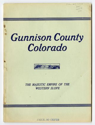 GUNNISON COUNTY COLORADO THE MAJESTIC EMPIRE OF THE WESTERN SLOPE: WHAT IT IS AND THOSE WHO HAVE...
