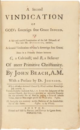 A SECOND VINDICATION OF GOD'S SOVEREIGN FREE GRACE INDEED.... [bound with:] AN ATTEMPT TO PROVE THE AFFIRMATIVE PART OF THE QUESTION, WHETHER THERE BE ANY CERTAINTY, THAT A SINNER UNDER THE ADVANTAGES OF THE GOSPEL AND COMMON GRACE, STRIVING WITH ALL HIS MIGHT, AND PERSEVERING TO THE LAST IN HIS UTMOST ENDEAVORS TO PLEASE, SHALL OBTAIN A MEASURE OF DIVINE ASSISTANCE, AS IS NECESSARY TO FIT HIM FOR ETERNAL SALVATION....