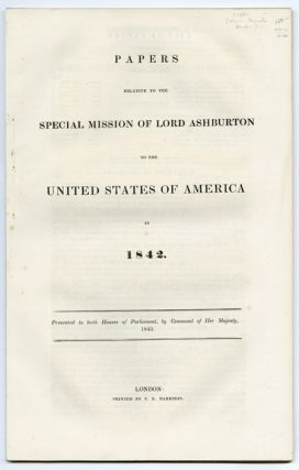 PAPERS RELATIVE TO THE SPECIAL MISSION OF LORD ASHBURTON TO THE UNITED STATES OF AMERICA IN 1842....