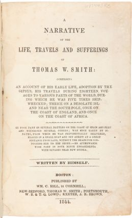 A NARRATIVE OF THE LIFE, TRAVELS AND SUFFERINGS OF THOMAS W. SMITH: COMPRISING AN ACCOUNT OF HIS EARLY LIFE, ADOPTION BY THE GIPSYS [sic]; HIS TRAVELS DURING EIGHTEEN VOYAGES TO VARIOUS PARTS OF THE WORLD, DURING WHICH HE WAS FIVE TIMES SHIPWRECKED; THRICE ON A DESOLATE ISLAND NEAR THE SOUTH POLE, ONCE ON THE COAST OF ENGLAND, AND ONCE ON THE COAST OF AFRICA.