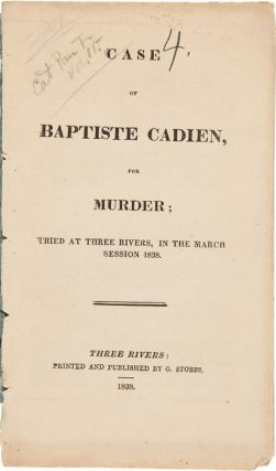 CASE OF BAPTISTE CADIEN, FOR MURDER; TRIED AT THREE RIVERS, IN THE MARCH SESSION 1838. Baptiste...