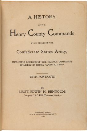 A HISTORY OF THE HENRY COUNTY COMMANDS WHICH SERVED IN THE CONFEDERATE STATE ARMY, INCLUDING ROSTERS OF THE VARIOUS COMPANIES ENLISTED IN THE HENRY COUNTY, TENN.