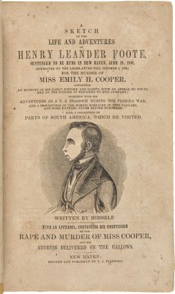 A SKETCH OF THE LIFE AND ADVENTURES OF HENRY LEANDER FOOTE, SENTENCED TO BE HUNG IN NEW HAVEN,...