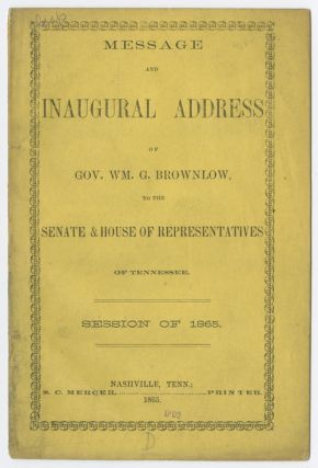 MESSAGE AND INAUGURAL ADDRESS OF GOV. WM. G. BROWNLOW, TO THE SENATE & HOUSE OF REPRESENTATIVES...