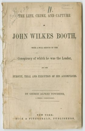 THE LIFE, CRIME, AND CAPTURE OF JOHN WILKES BOOTH, WITH A FULL SKETCH OF THE CONSPIRACY OF WHICH...