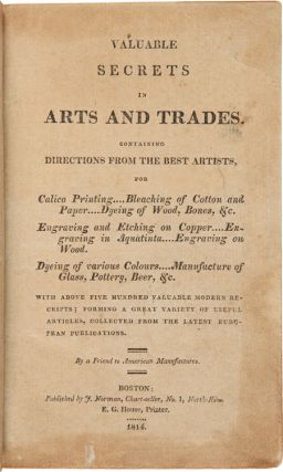 VALUABLE SECRETS IN ARTS AND TRADES. CONTAINING DIRECTIONS FROM THE BEST ARTISTS...WITH ABOVE FIVE HUNDRED VALUABLE MODERN RECEIPTS; FORMING A GREAT VARIETY OF USEFUL ARTICLES, COLLECTED FROM THE LATEST EUROPEAN PUBLICATIONS. By a Friend to American Manufactures.
