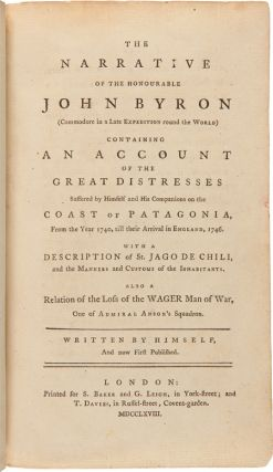 THE NARRATIVE OF THE HONOURABLE JOHN BYRON (COMMODORE IN A LATE EXPEDITION ROUND THE WORLD) CONTAINING AN ACCOUNT OF THE GREAT DISTRESSES SUFFERED BY HIMSELF AND HIS COMPANIONS ON THE COAST OF PATAGONIA, FROM THE YEAR 1740, TILL THEIR ARRIVAL IN ENGLAND, 1746. WITH A DESCRIPTION OF ST. JAGO DE CHILI, AND THE MANNERS AND CUSTOMS OF THE INHABITANTS. ALSO A RELATION OF THE LOSS OF THE WAGER MAN OF WAR, ONE OF ADMIRAL ANSON'S SQUADRON.