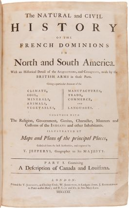 THE NATURAL AND CIVIL HISTORY OF THE FRENCH DOMINIONS IN NORTH AND SOUTH AMERICA. WITH AN HISTORICAL DETAIL OF THE ACQUISITIONS, AND CONQUESTS, MADE BY THE BRITISH ARMS IN THOSE PARTS....PART I. CONTAINING A DESCRIPTION OF CANADA AND LOUISIANA [bound with:] PART II. CONTAINING PARTS OF THE ISLANDS OF ST. DOMINGO AND ST. MARTIN, THE ISLANDS OF ST. BARTHOLOMEW, GUADALOUPE, MARTINICO, LA GRENADE, AND THE ISLAND AND COLONY OF CAYENNE.