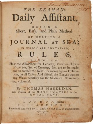 THE SEAMAN'S DAILY ASSISTANT, BEING A SHORT, EASY AND PLAIN METHOD OF KEEPING A JOURNAL AT SEA; IN WHICH ARE CONTAINED, RULES, SHEWING HOW THE ALLOWANCES FOR LEE-WAY, VARIATION, HEAVE OF THE SEA, SET OF CURRENTS, &c. ARE TO BE MADE....