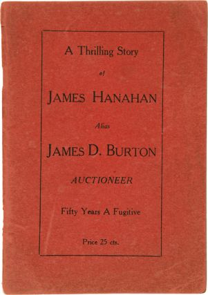 A THRILLING STORY OF JAMES HANAHAN [sic] ALIAS JAMES D. BURTON AUCTIONEER FIFTY YEARS A FUGITIVE...