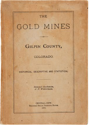 THE GOLD MINES OF GILPIN COUNTY, COLORADO. HISTORICAL, DESCRIPTIVE AND STATISTICAL [cover title]....