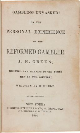 GAMBLING UNMASKED! OR THE PERSONAL EXPERIENCE OF THE REFORMED GAMBLER, J.H. GREEN, DESIGNED AS A WARNING TO THE YOUNG MEN OF THIS COUNTRY. Written by Himself.