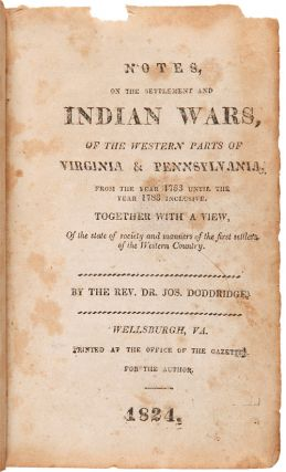 NOTES, ON THE SETTLEMENT AND INDIAN WARS, OF THE WESTERN PARTS OF VIRGINIA & PENNSYLVANIA, FROM THE YEAR 1763 UNTIL THE YEAR 1783 INCLUSIVE. TOGETHER WITH A VIEW, OF THE STATE OF SOCIETY AND MANNERS OF THE FIRST SETTLERS OF THE WESTERN COUNTRY.