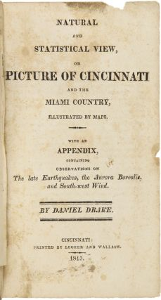 NATURAL AND STATISTICAL VIEW, OR PICTURE OF CINCINNATI AND THE MIAMI COUNTRY, ILLUSTRATED BY MAPS. WITH AN APPENDIX, CONTAINING OBSERVATIONS ON THE LATE EARTHQUAKES, THE AURORA BOREALIS, AND SOUTH-WEST WIND.