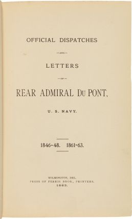 OFFICIAL DISPATCHES AND LETTERS OF REAR ADMIRAL DU PONT, U.S. NAVY. 1846-48. 1861-63.