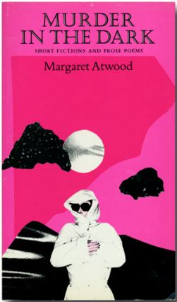 MURDER IN THE DARK SHORT FICTIONS AND PROSE POEMS. Margaret Atwood
