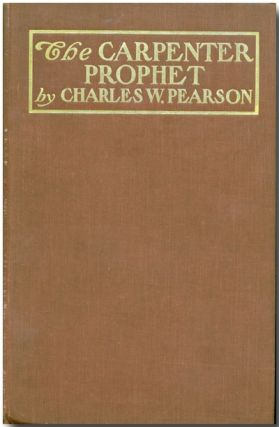THE CARPENTER PROPHET A LIFE OF JESUS CHRIST AND A DISCUSSION OF HIS IDEALS. Charles W. Pearson