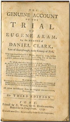 THE GENUINE ACCOUNT OF THE TRIAL OF EUGENE ARAM, FOR THE MURDER OF DANIEL CLARK, LATE OF...