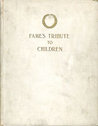 FAME'S TRIBUTE TO CHILDREN BEING A COLLECTION OF AUTOGRAPH SENTIMENTS CONTRIBUTED BY FAMOUS MEN...