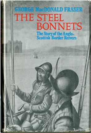 THE STEEL BONNETS THE STORY OF THE ANGLO- SCOTTISH BORDER REIVERS. George MacDonald Fraser