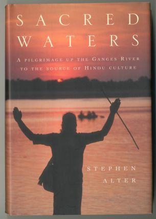 SACRED WATERS A PILGRIMAGE UP THE GANGES RIVER TO THE SOURCE OF HINDU CULTURE. Stephen Alter