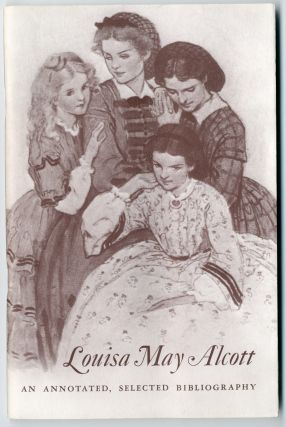 LOUISA MAY ALCOTT A CENTENNIAL FOR LITTLE WOMEN AN ANNOTATED, SELECTED BIBLIOGRAPHY. Louisa May...